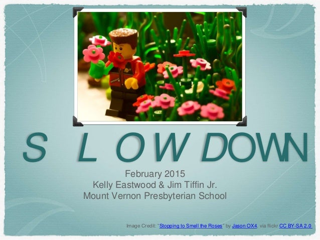 """S L O W DOWNFebruary 2015 Kelly Eastwood & Jim Tiffin Jr. Mount Vernon Presbyterian School Image Credit: """"Stopping to Smel..."""