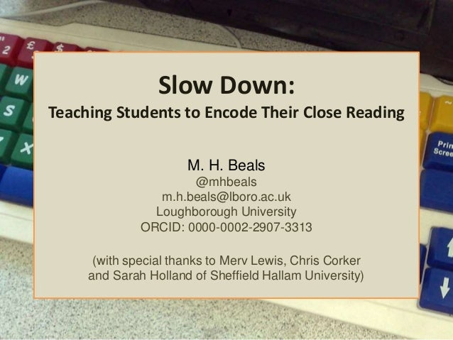 Slow Down: Teaching Students to Encode Their Close Reading M. H. Beals @mhbeals m.h.beals@lboro.ac.uk Loughborough Univers...