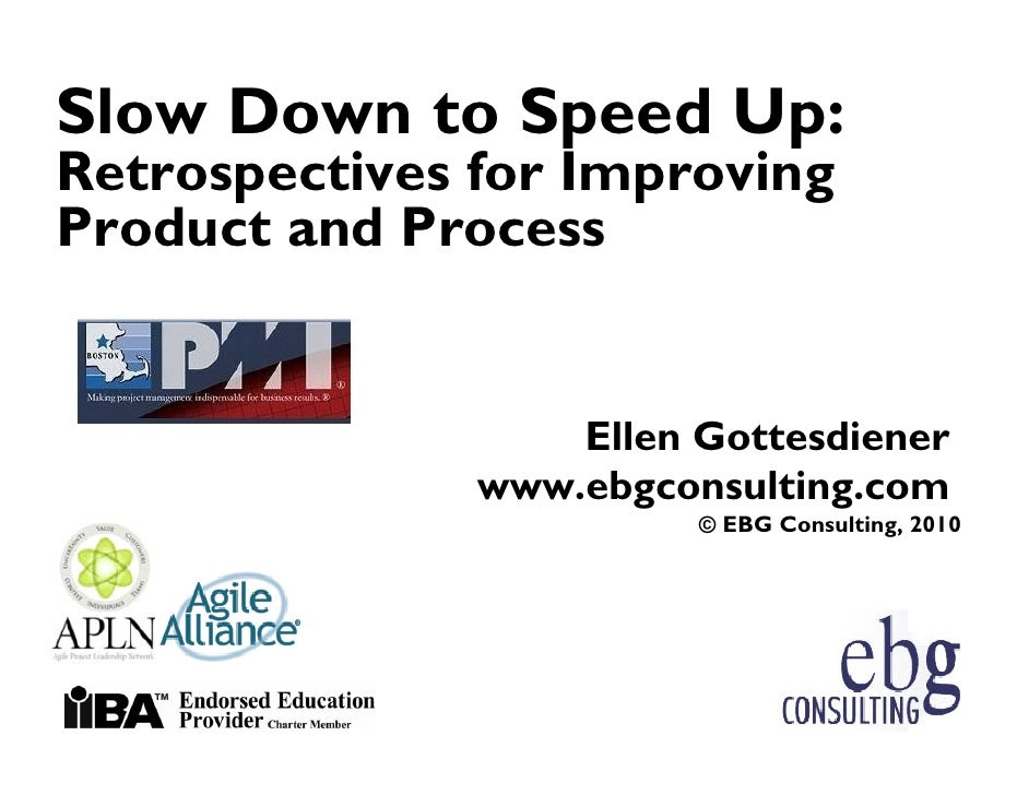 Slow Down to Speed Up: Retrospectives for Improving Product and Process                      Ellen Gottesdiener           ...