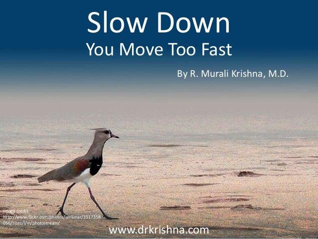 www.drkrishna.com Slow Down By R. Murali Krishna, M.D. You Move Too Fast Image credit: http://www.flickr.com/photos/serlun...