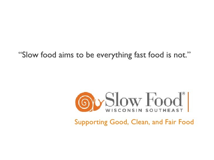 "Supporting Good, Clean, and Fair Food "" Slow food aims to be everything fast food is not."""