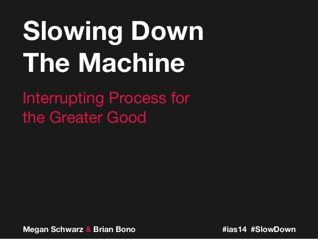 Megan Schwarz & Brian Bono Interrupting Process for the Greater Good Slowing Down The Machine #ias14 #SlowDown
