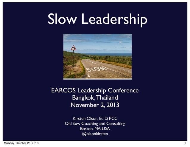 Slow Leadership  EARCOS Leadership Conference Bangkok, Thailand November 2, 2013 Kirsten Olson, Ed.D, PCC Old Sow Coaching...