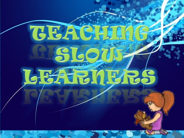 Characteristics of slow          learners:   1. Functions at ability but significantly below grade level.   2. Is prone ...