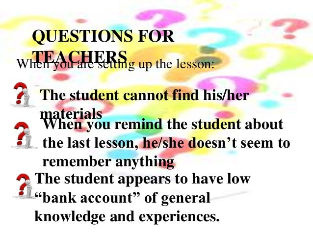 QUESTIONS FOR TEACHERSWhen you are setting up the lesson: The student cannot find his/her materials When you remind the st...