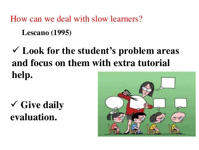 How can we deal with slow learners? Lescano (1995)  Look for the student's problem areas and focus on them with extra tut...