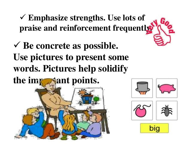  Emphasize strengths. Use lots of praise and reinforcement frequently.  Be concrete as possible. Use pictures to present...