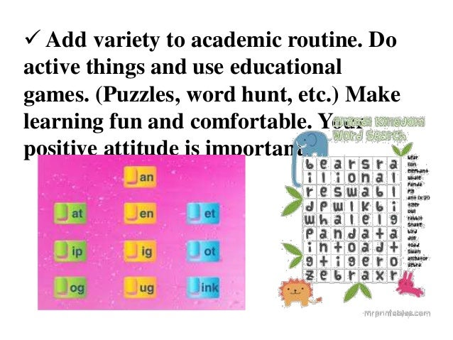  Add variety to academic routine. Do active things and use educational games. (Puzzles, word hunt, etc.) Make learning fu...