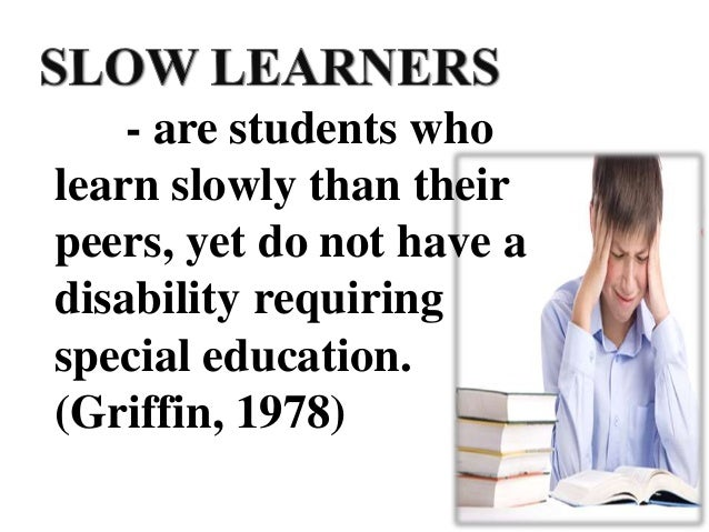 - are students who learn slowly than their peers, yet do not have a disability requiring special education. (Griffin, 1978)