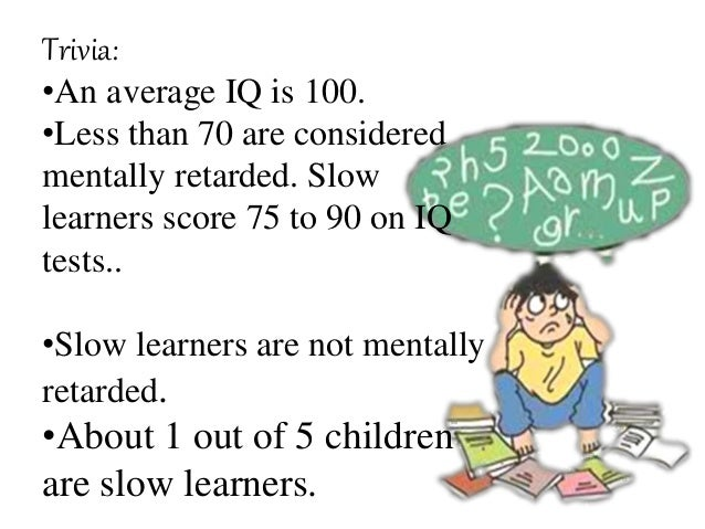 Trivia: •An average IQ is 100. •Less than 70 are considered mentally retarded. Slow learners score 75 to 90 on IQ tests.. ...