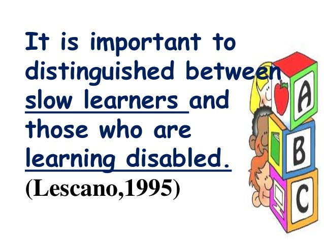 It is important to distinguished between slow learners and those who are learning disabled. (Lescano,1995)