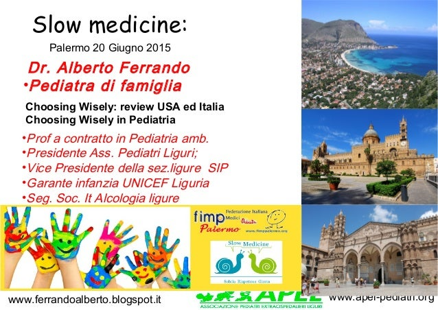 www.apel-pediatri.orgwww.ferrandoalberto.blogspot.it Slow medicine: •Prof a contratto in Pediatria amb. •Presidente Ass. P...