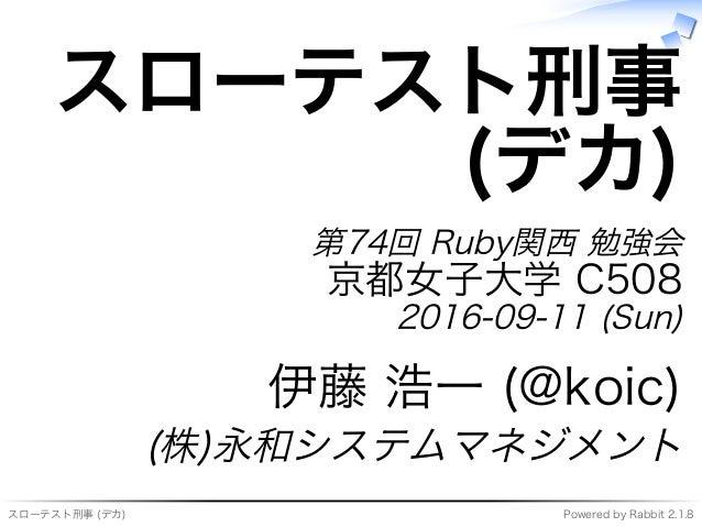 スローテスト刑事�(デカ) Powered�by�Rabbit�2.1.8 スローテスト刑事 (デカ) 第74回�Ruby関⻄�勉強会 京都⼥⼦大学�C508 2016-09-11�(Sun) 伊藤�浩⼀�(@koic) (株)永和システムマネ...