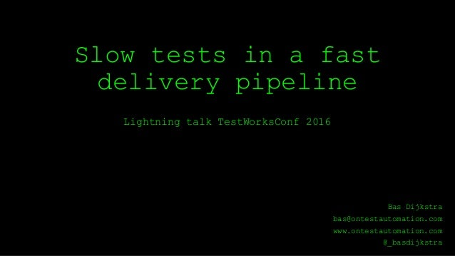 Slow tests in a fast delivery pipeline Lightning talk TestWorksConf 2016 Bas Dijkstra bas@ontestautomation.com www.ontesta...