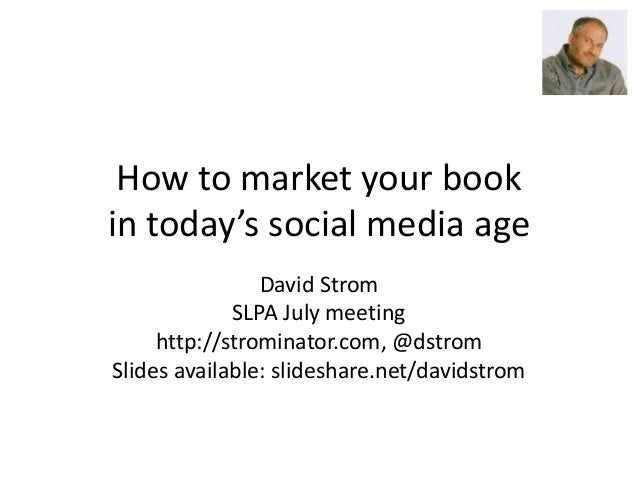 How to market your book in today's social media age David Strom SLPA July meeting http://strominator.com, @dstrom Slides a...