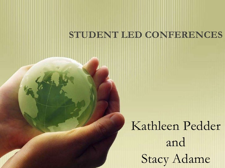 STUDENT LED CONFERENCES         Kathleen Pedder               and          Stacy Adame