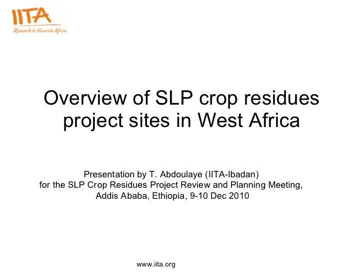Overview of SLP crop residues project sites in West Africa <ul><ul><li>Presentation by T. Abdoulaye (IITA-Ibadan)  </li></...