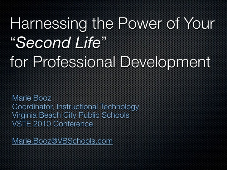 """Harnessing the Power of Your""""Second Life""""for Professional DevelopmentMarie BoozCoordinator, Instructional TechnologyVirgin..."""