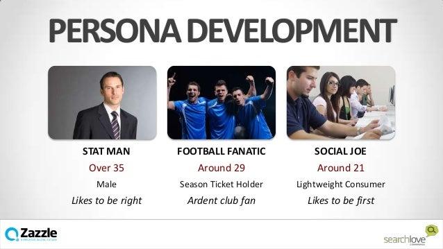 PERSONA DEVELOPMENT  STAT MAN  FOOTBALL FANATIC  SOCIAL JOE  Over 35  Around 29  Around 21  Male  Season Ticket Holder  Li...