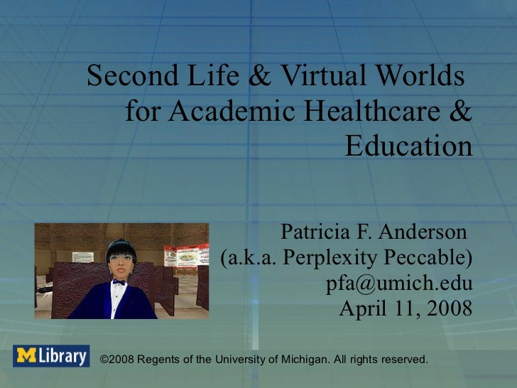 Second Life & Virtual Worlds  for Academic Healthcare & Education Patricia F. Anderson  (a.k.a. Perplexity Peccable) [emai...