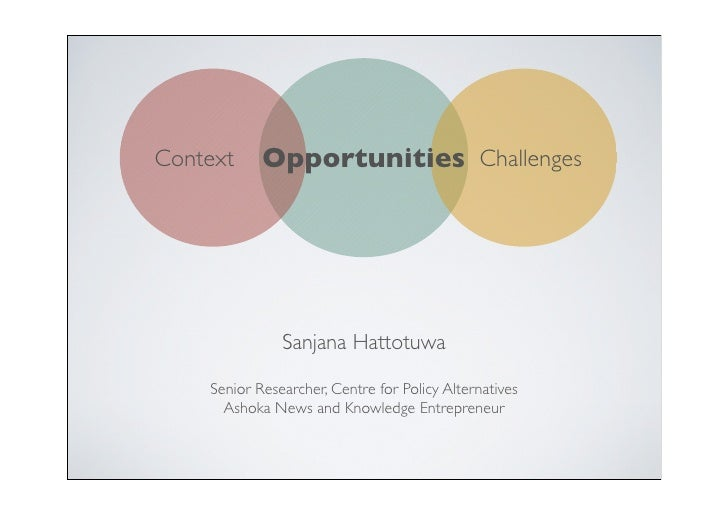 Opportunities Challenges Context                    Sanjana Hattotuwa      Senior Researcher, Centre for Policy Alternativ...