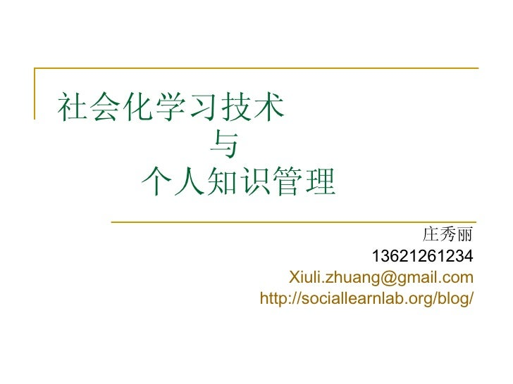 社会化学习技术   与   个人知识管理 庄秀丽 13621261234 [email_address] http:// sociallearnlab.org/blog /