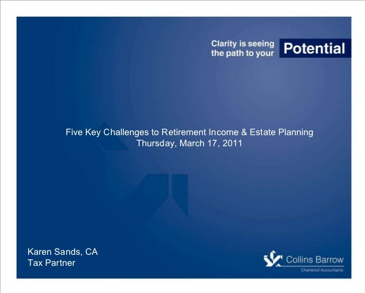 Karen Sands, CA Tax Partner Five Key Challenges to Retirement Income & Estate Planning Thursday, March 17, 2011