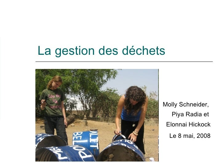 La gestion des déchets Molly Schneider,  Piya Radia et  Elonnai Hickock Le 8 mai, 2008