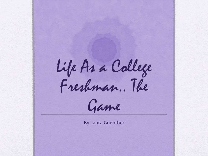Life As a College Freshman.. The      Game    By Laura Guenther