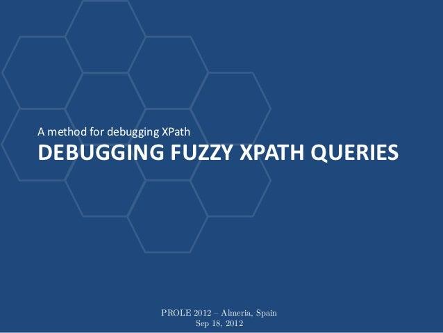 A method for debugging XPathDEBUGGING FUZZY XPATH QUERIES                      PROLE 2012 – Almeria, Spain                ...