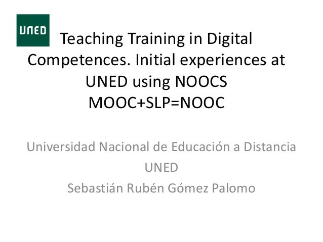 Teaching Training in Digital Competences. Initial experiences at UNED using NOOCS MOOC+SLP=NOOC Universidad Nacional de Ed...
