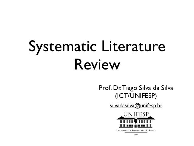 Systematic Literature Review Prof. Dr.Tiago Silva da Silva (ICT/UNIFESP) silvadasilva@unifesp.br