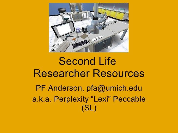 "Second Life  Researcher Resources PF Anderson, pfa@umich.edu a.k.a. Perplexity ""Lexi"" Peccable (SL)"