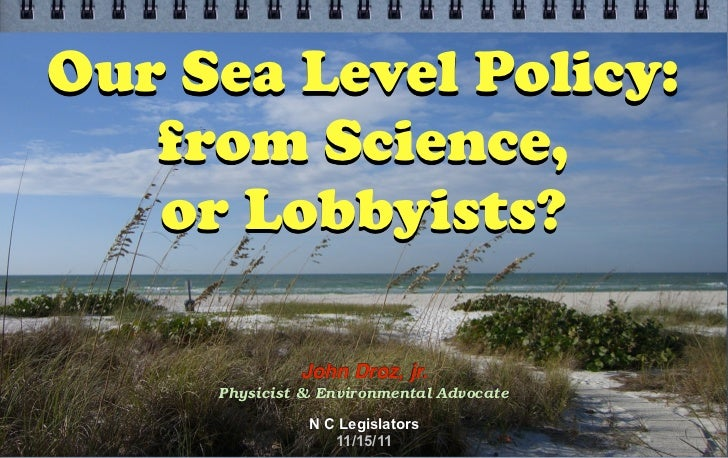 Our Sea Level Policy:   from Science,   or Lobbyists?              John Droz, jr.     Physicist & Environmental Advocate  ...
