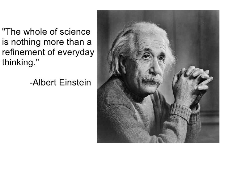 """The whole of science is nothing more than a refinement of everyday thinking.""   -Albert Einstein"