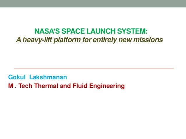 NASA'S SPACE LAUNCH SYSTEM: A heavy-lift platform for entirely new missions Gokul Lakshmanan M . Tech Thermal and Fluid En...