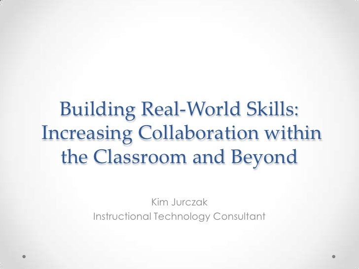 Building Real-World Skills:Increasing Collaboration within  the Classroom and Beyond                  Kim Jurczak     Inst...