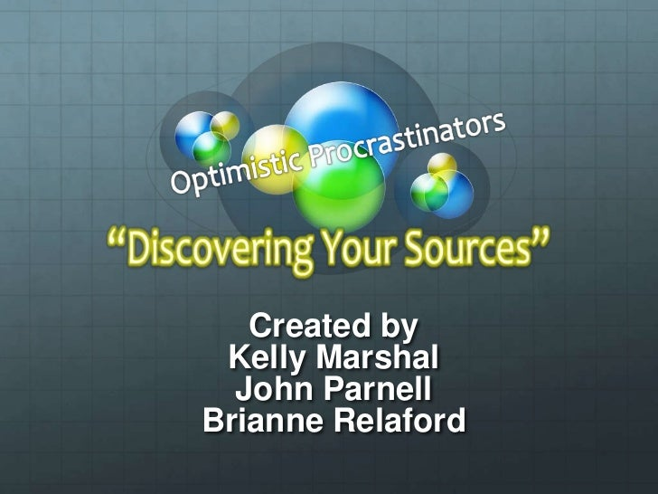 "Optimistic Procrastinators<br />""Discovering Your Sources""<br />Created by<br />Kelly Marshal <br />John Parnell <br />Bri..."
