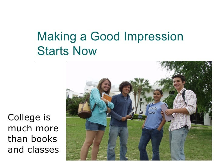 Making a Good Impression      Starts NowCollege ismuch morethan booksand classes