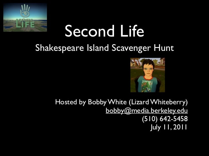 Second LifeShakespeare Island Scavenger Hunt    Hosted by Bobby White (Lizard Whiteberry)                   bobby@media.be...