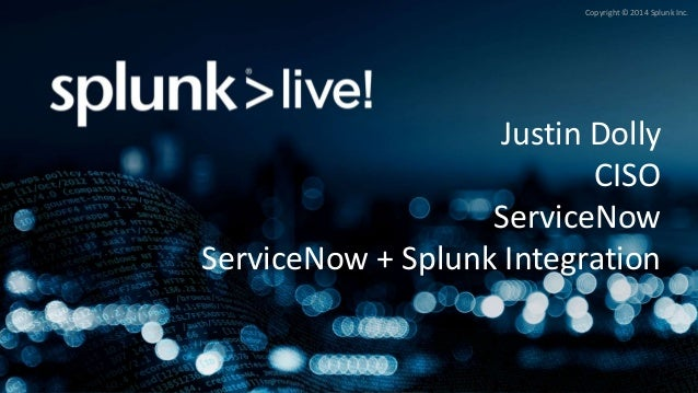 Copyright © 2014 Splunk Inc. Justin Dolly CISO ServiceNow ServiceNow + Splunk Integration