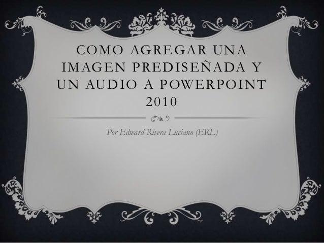 COMO AGREGAR UNAIMAGEN PREDISEÑADA YUN AUDIO A POWERPOINT         2010     Por Edward Rivera Luciano (ERL)