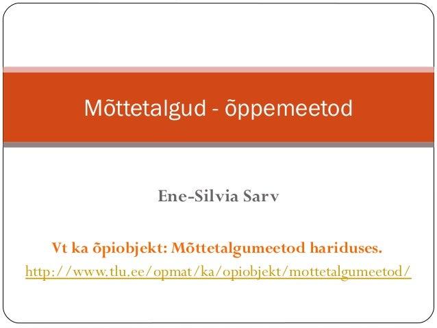 Mõttetalgud - õppemeetod                  Ene-Silvia Sarv    Vt ka õpiobjekt: Mõttetalgumeetod hariduses.http://www.tlu.ee...