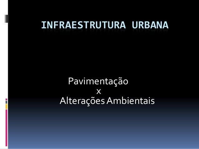 INFRAESTRUTURA URBANA Pavimentação x Alterações Ambientais