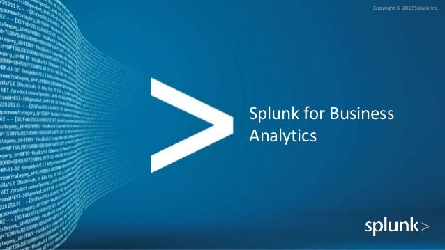 Copyright © 2012 Splunk Inc. Splunk for Business Analytics