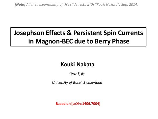 Kouki Nakata Josephson Effects & Persistent Spin Currents in Magnon-BEC due to Berry Phase University of Basel, Switzerlan...