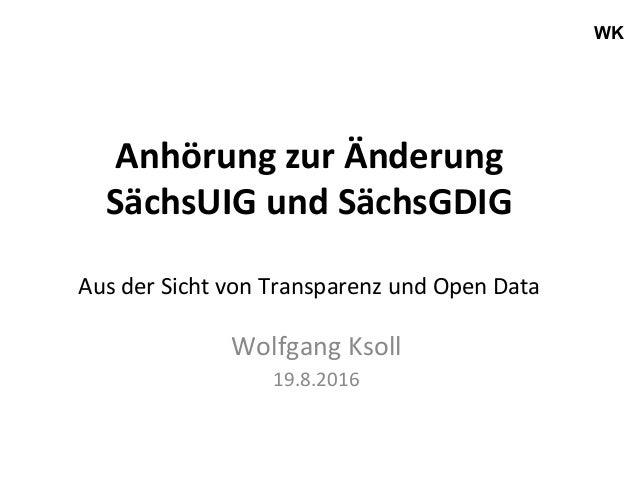 WK AnhörungzurÄnderung SächsUIGundSächsGDIG  AusderSichtvonTransparenzundOpenData WolfgangKsoll 19.8.2016