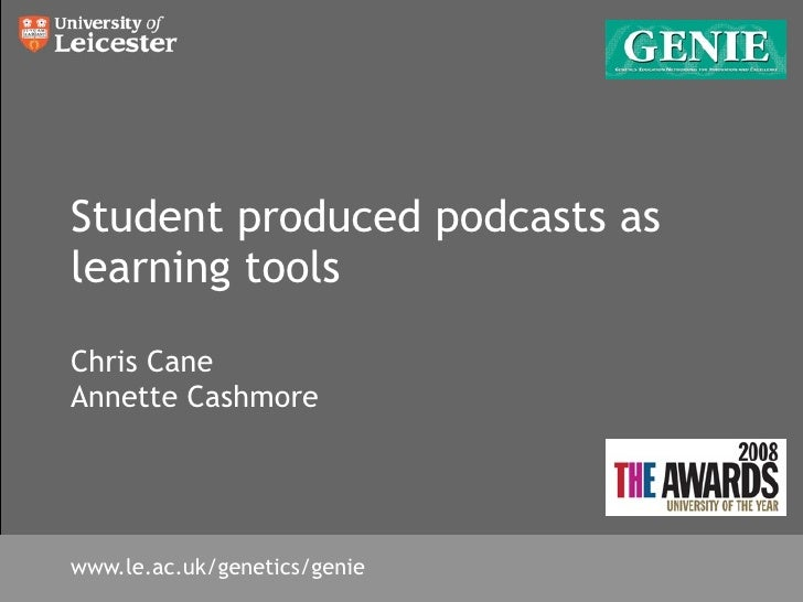 Student produced podcasts as learning tools  Chris Cane Annette Cashmore     www.le.ac.uk/genetics/genie
