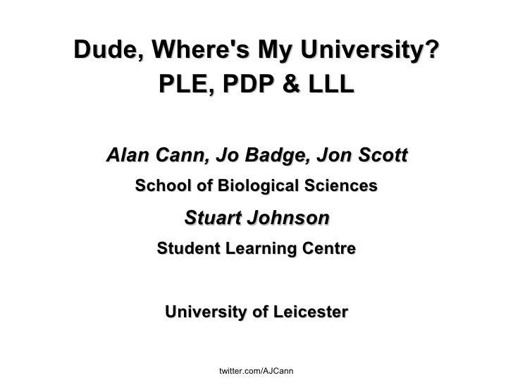 Dude, Where's My University? PLE, PDP & LLL Alan Cann, Jo Badge, Jon Scott School of Biological Sciences Stuart Johnson St...