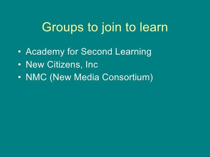 Groups to join to learn <ul><li>Academy for Second Learning </li></ul><ul><li>New Citizens, Inc </li></ul><ul><li>NMC (New...